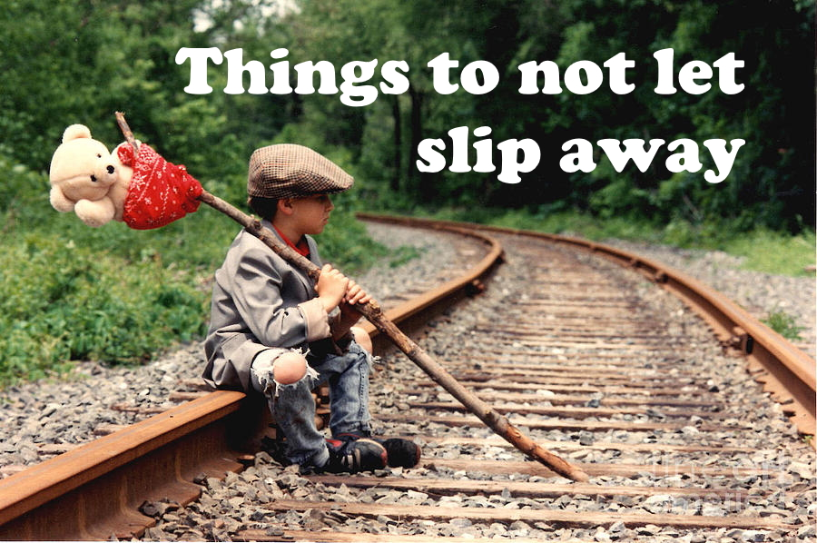 Things to not let slip away